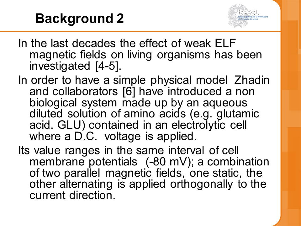 Background 2 In the last decades the effect of weak ELF magnetic fields on living organisms has been investigated [4-5].